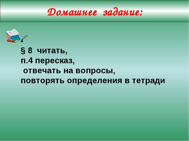 Домашнее задание: § 8 читать, п.4 пересказ, отвечать на вопросы, повторять оп...