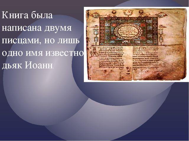 Книга была написана двумя писцами, но лишь одно имя известно: дьяк Иоанн.