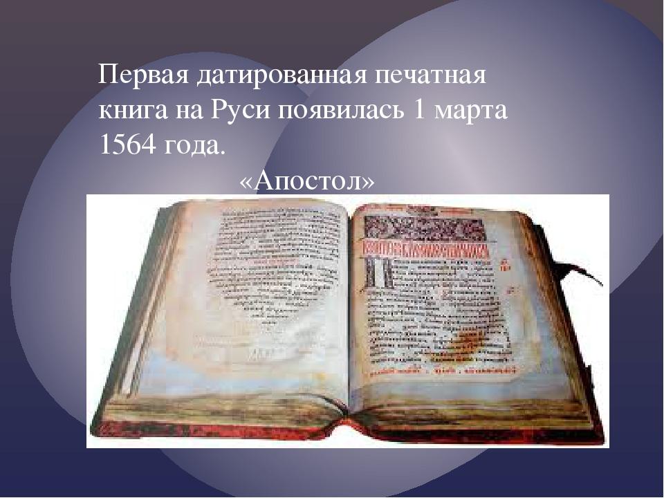 Первая датированная печатная книга на Руси появилась 1 марта 1564 года. «Апос...