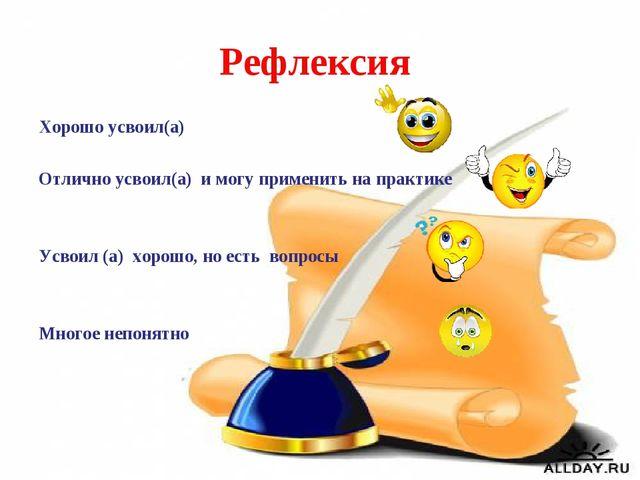 Рефлексия Хорошо усвоил(а) Отлично усвоил(а) и могу применить на практике Усв...