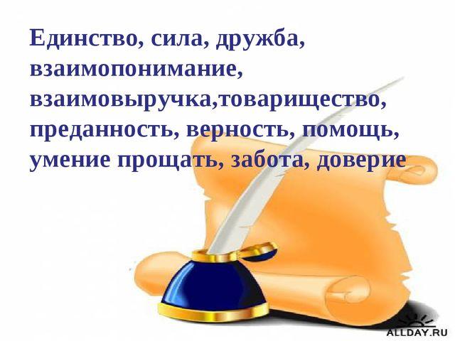 Единство, сила, дружба, взаимопонимание, взаимовыручка,товарищество, преданно...