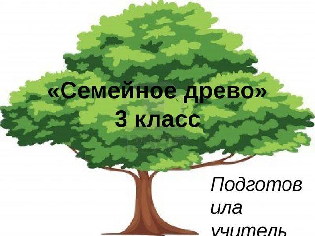 «Семейное древо» 3 класс Подготовила учитель информатики и ИКТ Чумакова Анаст...
