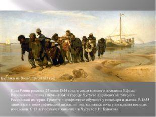 Бурлаки на Волге, 1870-1873 год Илья Репин родился 24 июля 1844 года в семье