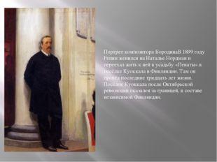 Портрет композитора БородинаВ 1899 году Репин женился на Наталье Нордман и пе