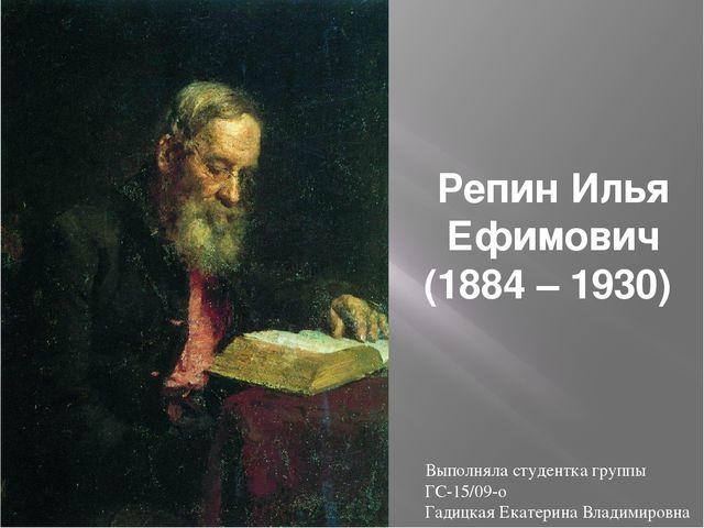 Репин Илья Ефимович (1884 – 1930) Выполняла студентка группы ГС-15/09-о Гадиц...