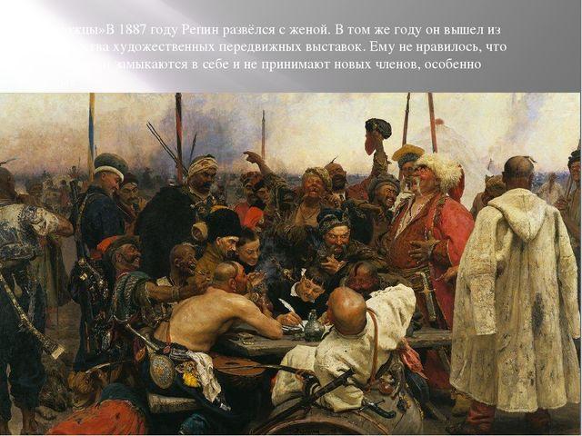 «Запорожцы»В 1887 году Репин развёлся с женой. В том же году он вышел из Това...