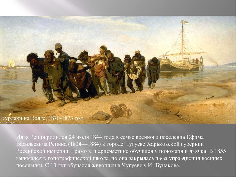 Бурлаки на Волге, 1870-1873 год Илья Репин родился 24 июля 1844 года в семье...