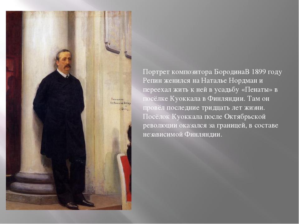 Портрет композитора БородинаВ 1899 году Репин женился на Наталье Нордман и пе...
