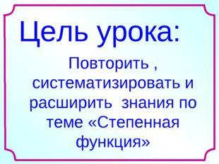 Цель урока: Повторить , систематизировать и расширить знания по теме «Степенн
