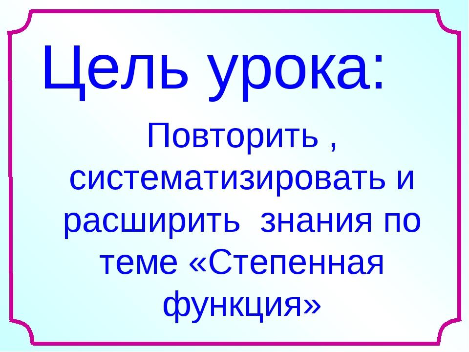 Цель урока: Повторить , систематизировать и расширить знания по теме «Степенн...