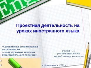Проектная деятельность на уроках иностранного языка Фомина Г.П. учитель англ.