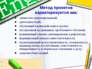 Метод проектов характеризуется как: личностно-ориентированный; деятельностный