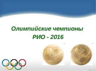 Олимпийские чемпионы РИО - 2016