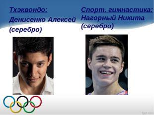 Тхэквондо: Денисенко Алексей (серебро) Спорт. гимнастика: Нагорный Никита (се