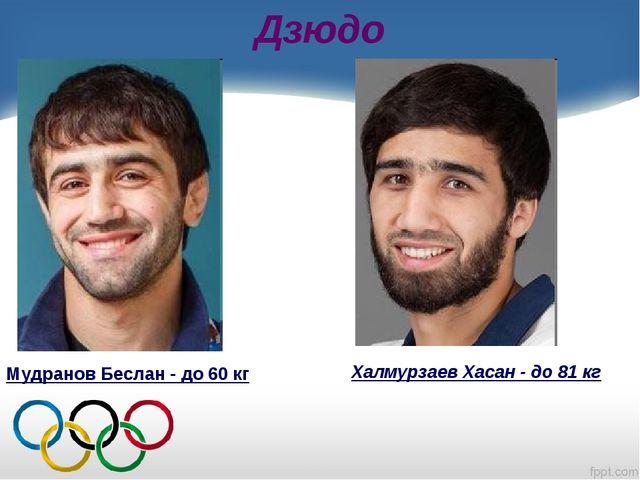 Дзюдо Мудранов Беслан - до 60 кг Халмурзаев Хасан - до 81 кг