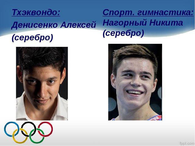 Тхэквондо: Денисенко Алексей (серебро) Спорт. гимнастика: Нагорный Никита (се...