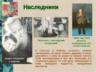 Наследники К счастью у Бажова остались прямые наследники, которые помнят деду