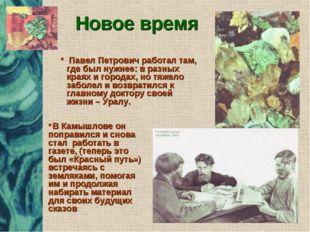 Новое время Павел Петрович работал там, где был нужнее: в разных краях и горо
