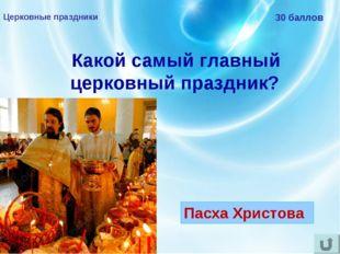 Церковные праздники 30 баллов Какой самый главный церковный праздник? Пасха Х