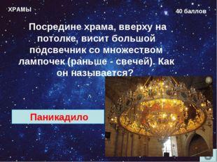 ХРАМЫ 40 баллов Посредине храма, вверху на потолке, висит большой подсвечник