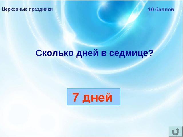 Церковные праздники 10 баллов Сколько дней в седмице? 7 дней
