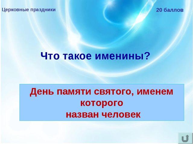Церковные праздники 20 баллов Что такое именины? День памяти святого, именем...