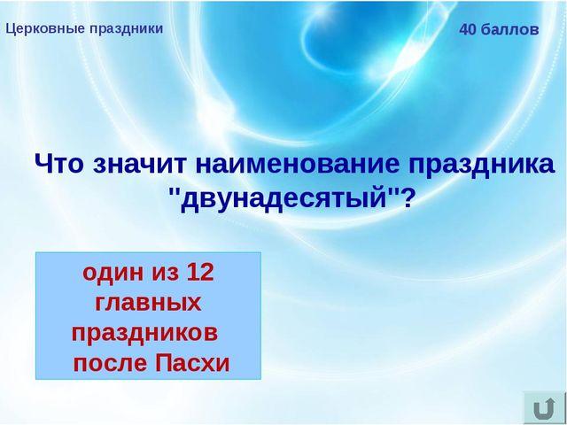 """Церковные праздники 40 баллов Что значит наименование праздника """"двунадесяты..."""