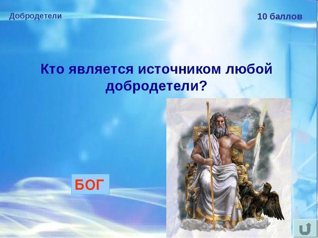Добродетели 10 баллов Кто является источником любой добродетели? БОГ