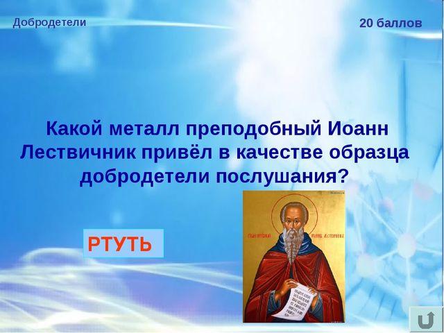 Добродетели 20 баллов Какой металл преподобный Иоанн Лествичник привёл в кач...