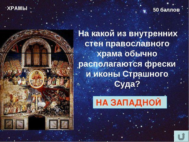 ХРАМЫ 50 баллов На какой из внутренних стен православного храма обычно распол...