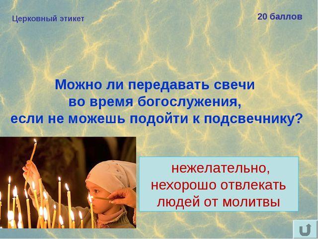 Церковный этикет 20 баллов Можно ли передавать свечи во время богослужения, е...
