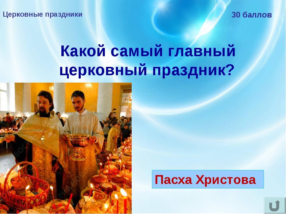 Церковные праздники 30 баллов Какой самый главный церковный праздник? Пасха Х...