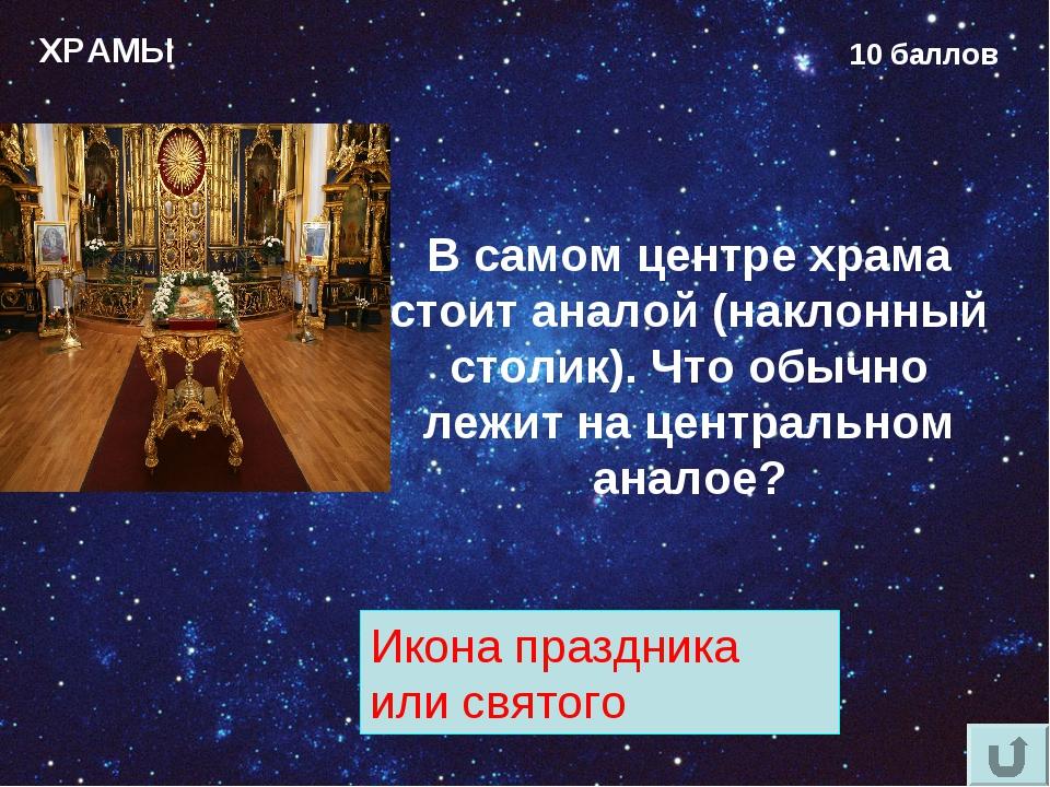 ХРАМЫ 10 баллов В самом центре храма стоит аналой (наклонный столик). Что обы...