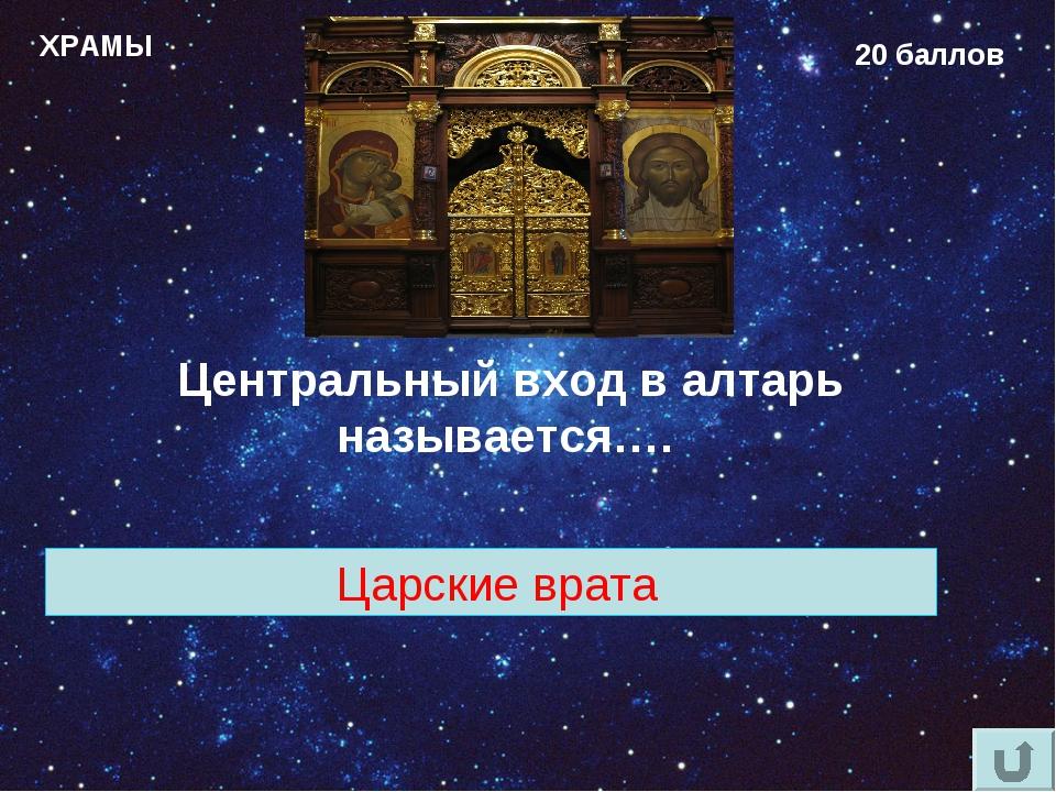 ХРАМЫ 20 баллов Центральный вход в алтарь называется…. Царские врата