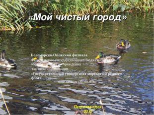 «Мой чистый город» Петрозаводск 2015 Беломорско-Онежский филиала Федерального