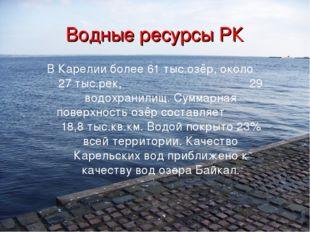 Водные ресурсы РК В Карелии более 61 тыс.озёр, около 27 тыс.рек, 29 водохрани