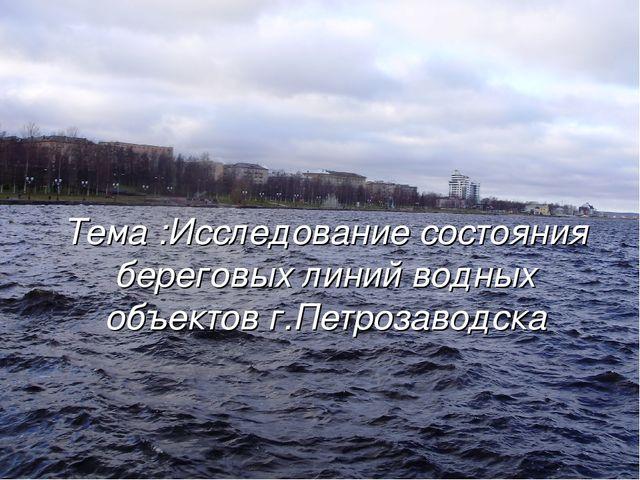 Тема :Исследование состояния береговых линий водных объектов г.Петрозаводска