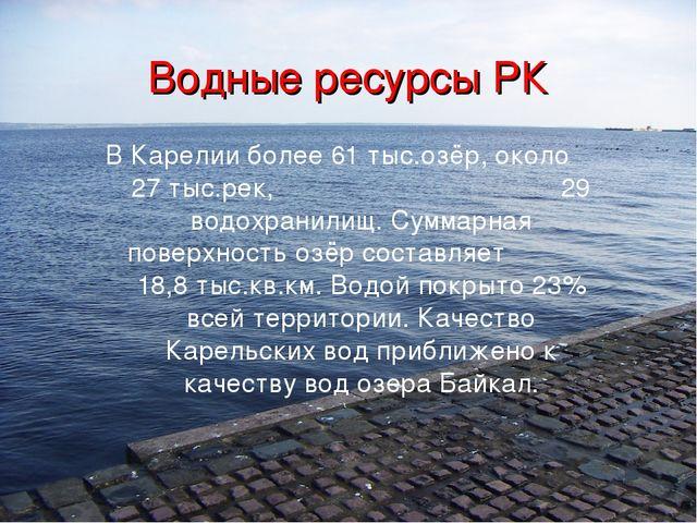 Водные ресурсы РК В Карелии более 61 тыс.озёр, около 27 тыс.рек, 29 водохрани...