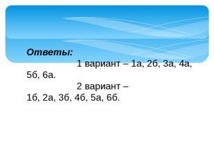 Ответы: 1 вариант – 1а, 2б, 3а, 4а, 5б, 6а. 2 вариант – 1б,2а,3б,4б,5а,