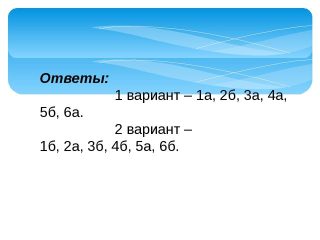 Ответы: 1 вариант – 1а, 2б, 3а, 4а, 5б, 6а. 2 вариант – 1б,2а,3б,4б,5а,...