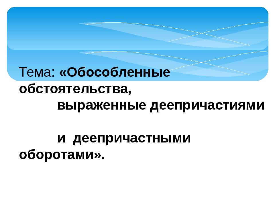 Тема: «Обособленные обстоятельства, выраженные деепричастиями и деепричастны...