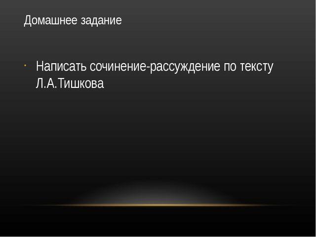 Домашнее задание Написать сочинение-рассуждение по тексту Л.А.Тишкова