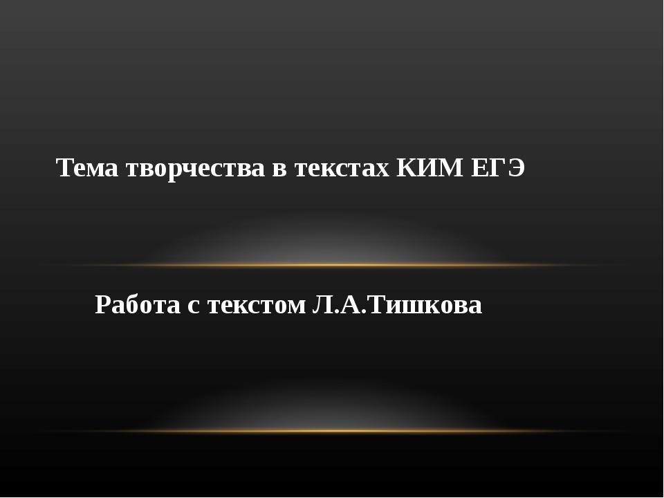 Работа с текстом Л.А.Тишкова Тема творчества в текстах КИМ ЕГЭ