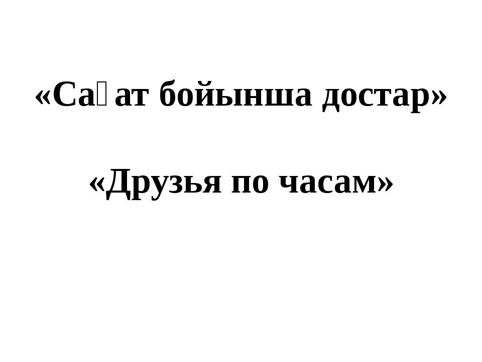 «Сағат бойынша достар» «Друзья по часам»