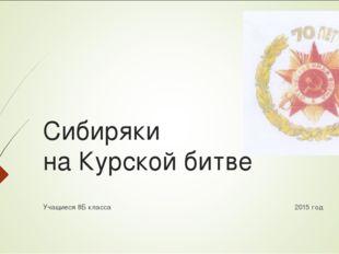Сибиряки на Курской битве Учащиеся 8Б класса 2015 год