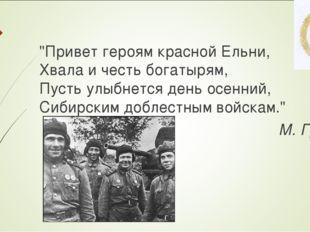 """""""Привет героям красной Ельни, Хвала и честь богатырям, Пусть улыбнется день о"""