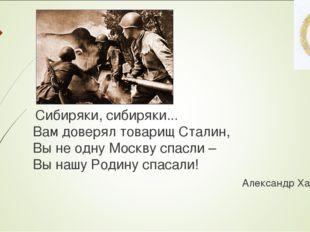 Сибиряки, сибиряки... Вам доверял товарищ Сталин, Вы не одну Москву спасли –