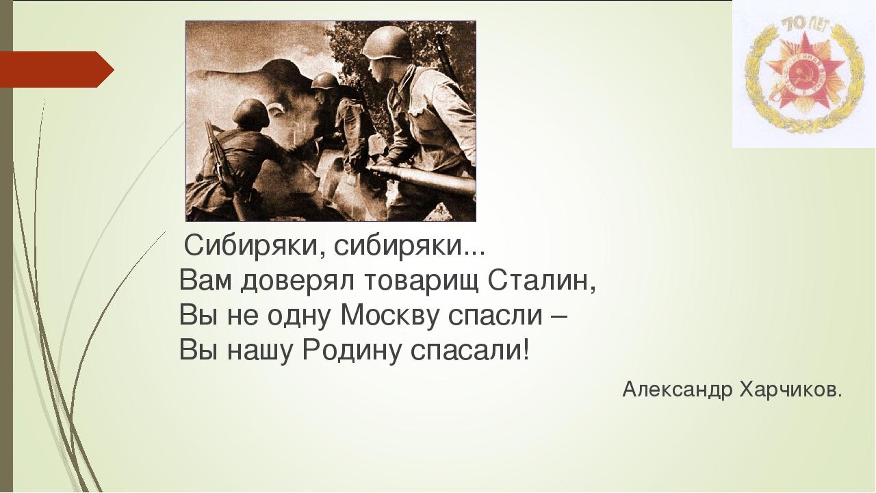 Сибиряки, сибиряки... Вам доверял товарищ Сталин, Вы не одну Москву спасли –...