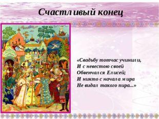 Счастливый конец «Свадьбу тотчас учинили, И с невестою своей Обвенчался Елис
