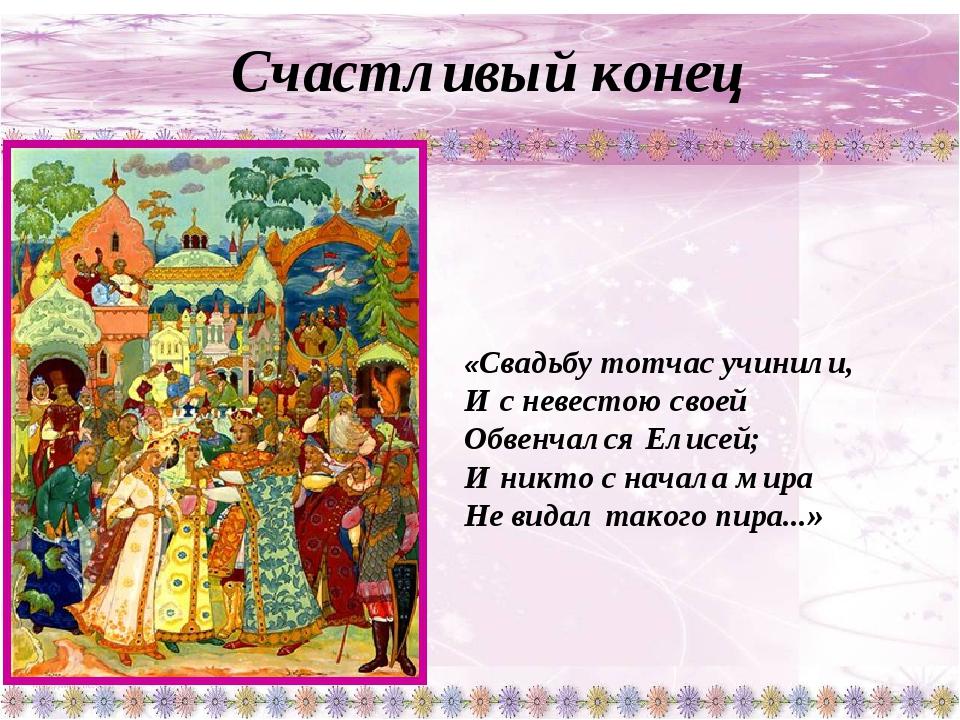 Счастливый конец «Свадьбу тотчас учинили, И с невестою своей Обвенчался Елис...
